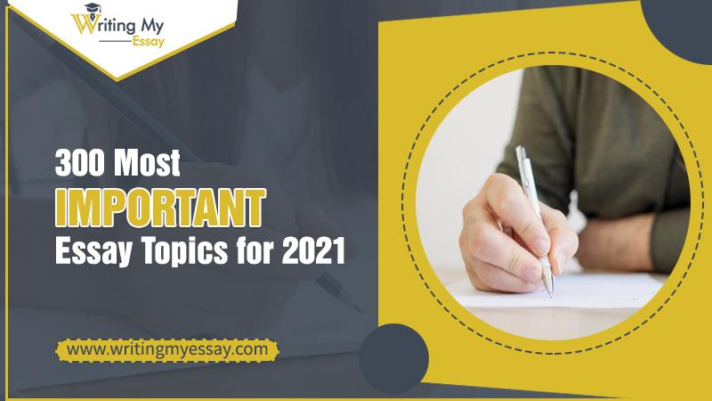 300 Most Important Essay Topics for 2021